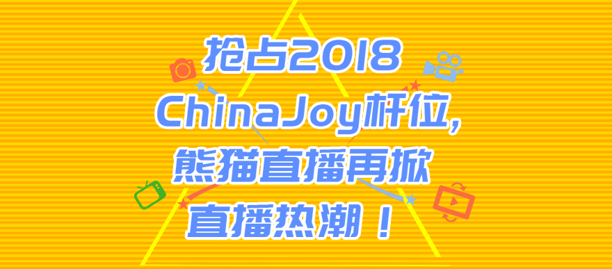 抢占2018 ChinaJoy杆位,熊猫直播再掀直播热潮!