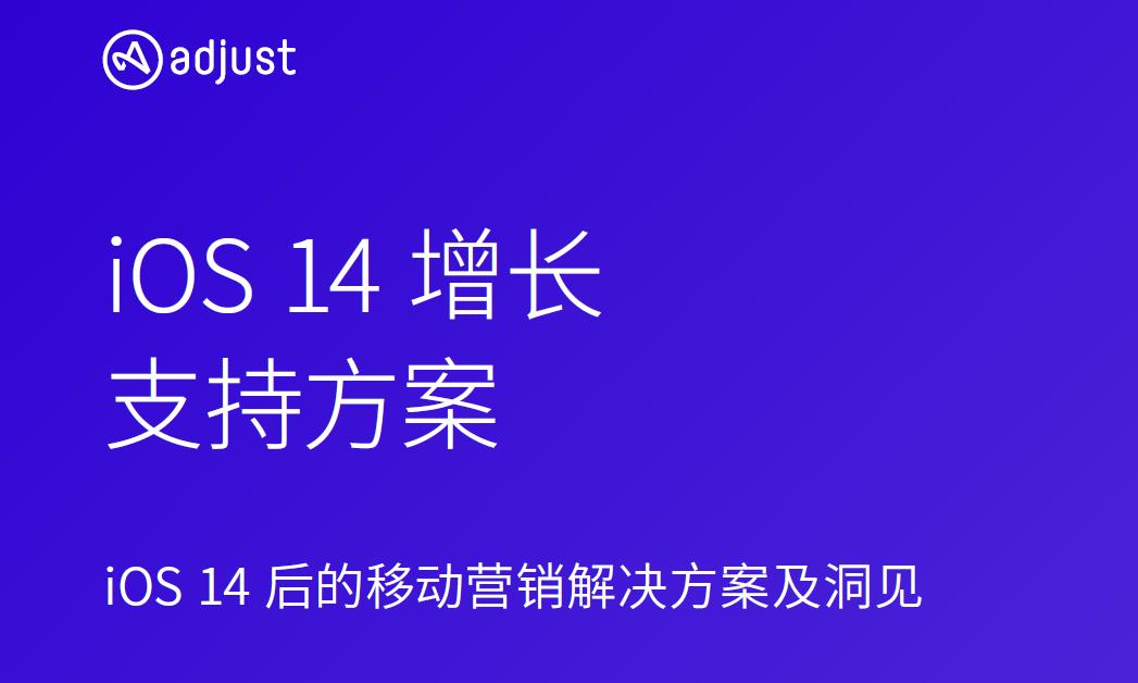 Adjust《iOS14增长支持方案》出炉,为移动营销者提供解决方案与洞见